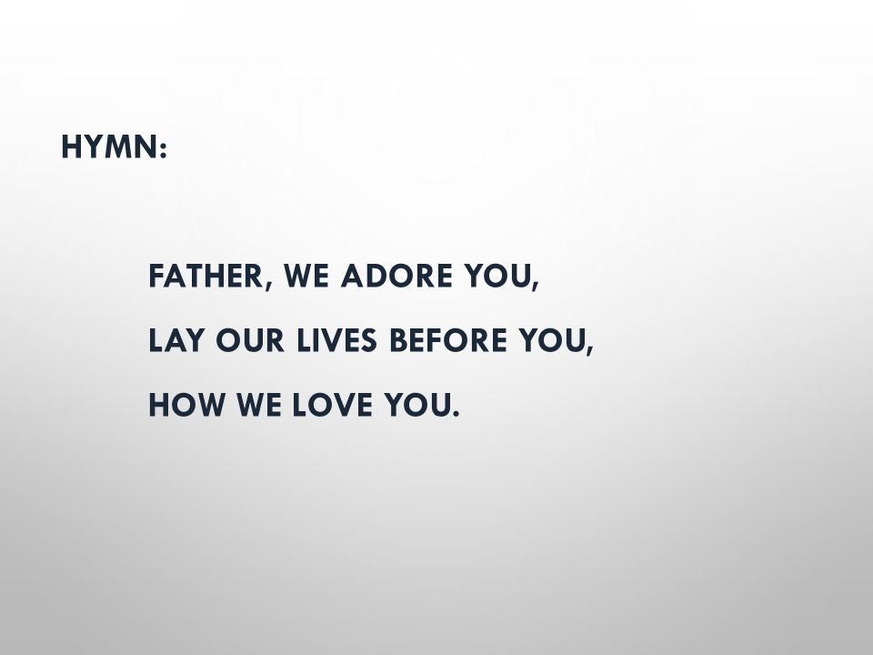 HYMN: FATHER, WE ADORE YOU, LAY OUR LIVES BEFORE YOU, HOW WE LOVE YOU.