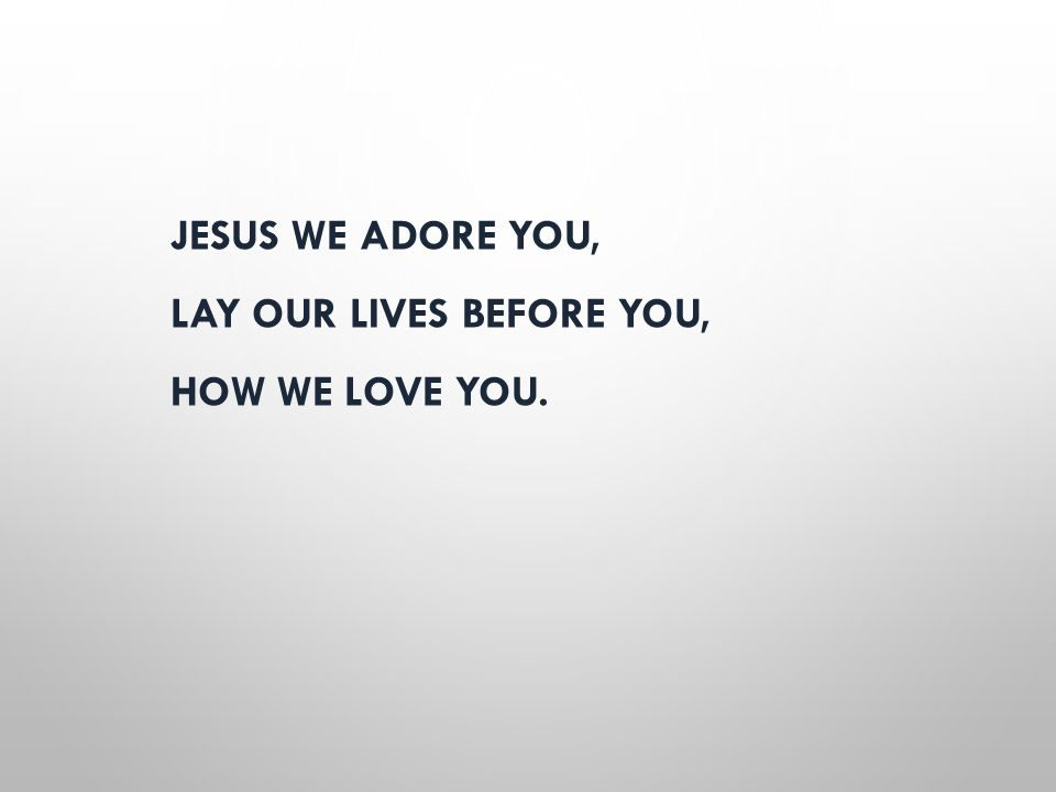 JESUS WE ADORE YOU, LAY OUR LIVES BEFORE YOU, HOW WE LOVE YOU.