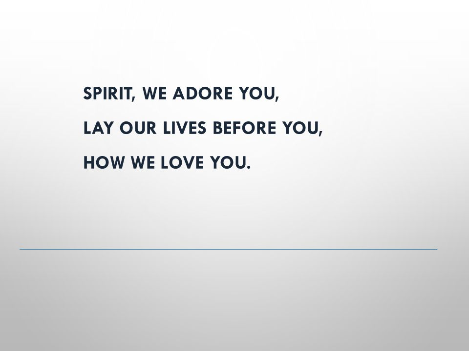 SPIRIT, WE ADORE YOU, LAY OUR LIVES BEFORE YOU, HOW WE LOVE YOU.