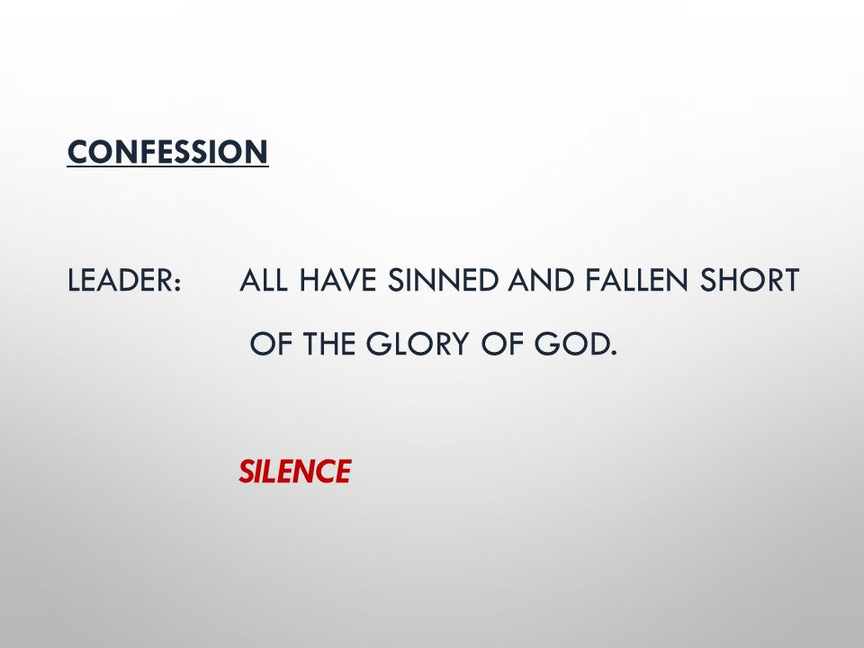 CONFESSION LEADER: ALL HAVE SINNED AND FALLEN SHORT OF THE GLORY OF GOD. SILENCE