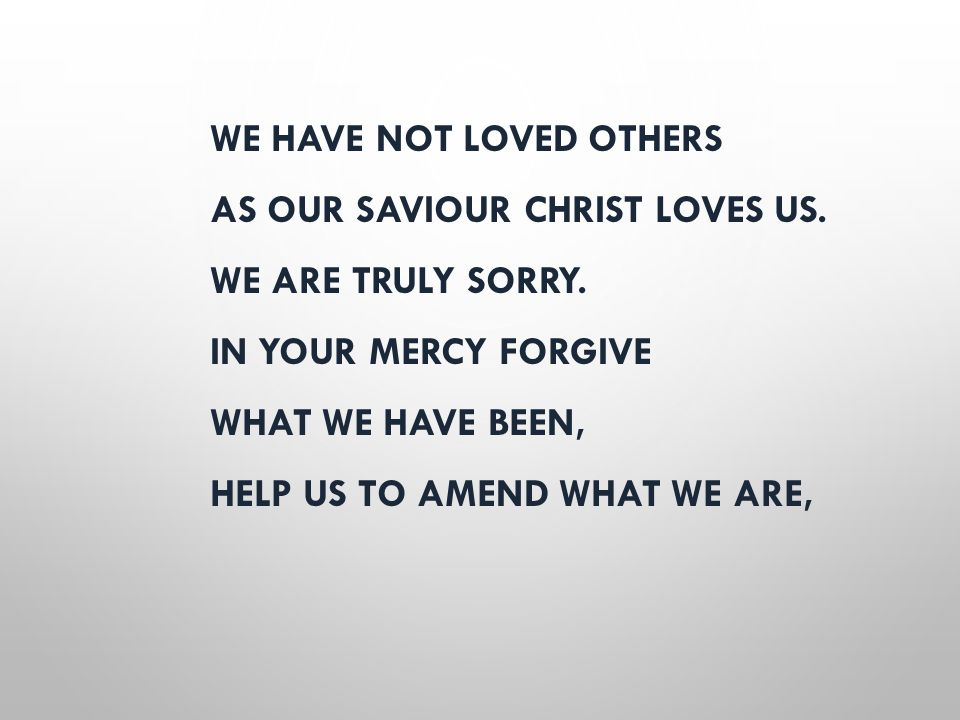 WE HAVE NOT LOVED OTHERS AS OUR SAVIOUR CHRIST LOVES US. WE ARE TRULY SORRY. IN YOUR MERCY FORGIVE WHAT WE HAVE BEEN, HELP US TO AMEND WHAT WE ARE,