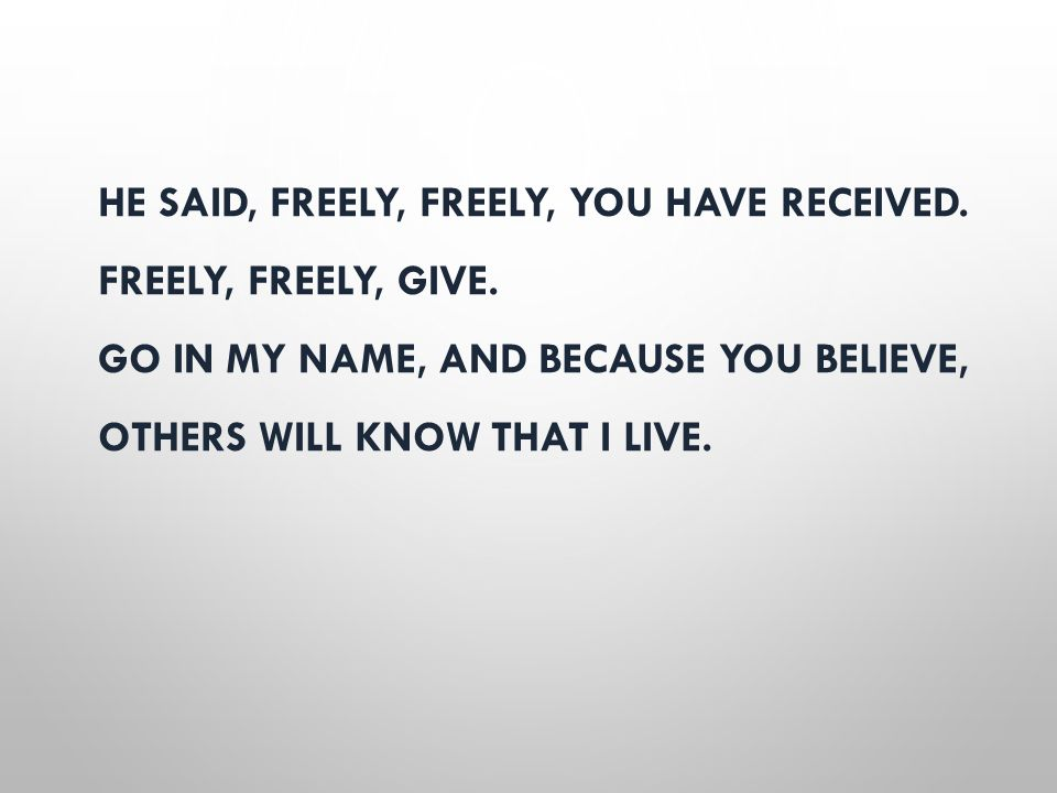 HE SAID, FREELY, FREELY, YOU HAVE RECEIVED. FREELY, FREELY, GIVE. GO IN MY NAME, AND BECAUSE YOU BELIEVE, OTHERS WILL KNOW THAT I LIVE.