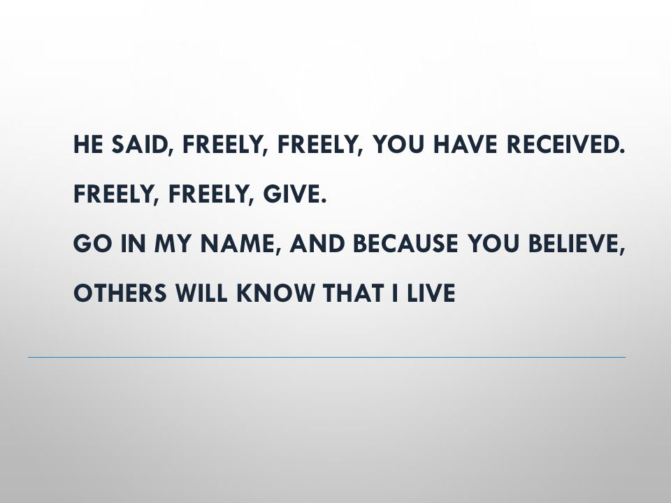 HE SAID, FREELY, FREELY, YOU HAVE RECEIVED. FREELY, FREELY, GIVE. GO IN MY NAME, AND BECAUSE YOU BELIEVE, OTHERS WILL KNOW THAT I LIVE