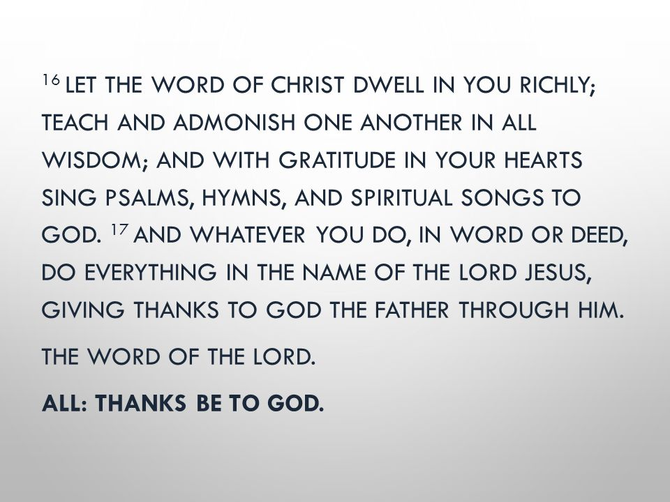 16 LET THE WORD OF CHRIST DWELL IN YOU RICHLY; TEACH AND ADMONISH ONE ANOTHER IN ALL WISDOM; AND WITH GRATITUDE IN YOUR HEARTS SING PSALMS, HYMNS, AND