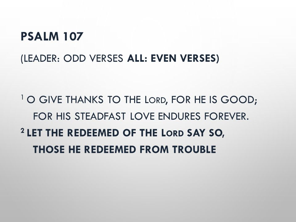 PSALM 107 (LEADER: ODD VERSES ALL: EVEN VERSES) 1 O GIVE THANKS TO THE L ORD, FOR HE IS GOOD; FOR HIS STEADFAST LOVE ENDURES FOREVER. 2 LET THE REDEEM