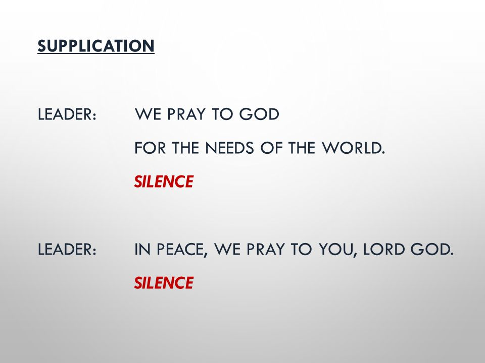 SUPPLICATION LEADER: WE PRAY TO GOD FOR THE NEEDS OF THE WORLD. SILENCE LEADER: IN PEACE, WE PRAY TO YOU, LORD GOD. SILENCE
