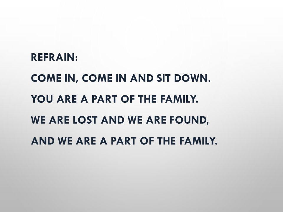 REFRAIN: COME IN, COME IN AND SIT DOWN. YOU ARE A PART OF THE FAMILY. WE ARE LOST AND WE ARE FOUND, AND WE ARE A PART OF THE FAMILY.