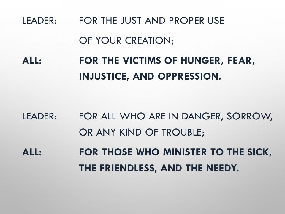 LEADER: FOR THE JUST AND PROPER USE OF YOUR CREATION; ALL: FOR THE VICTIMS OF HUNGER, FEAR, INJUSTICE, AND OPPRESSION. LEADER: FOR ALL WHO ARE IN DANG