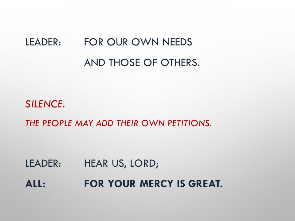 LEADER: FOR OUR OWN NEEDS AND THOSE OF OTHERS. SILENCE. THE PEOPLE MAY ADD THEIR OWN PETITIONS. LEADER: HEAR US, LORD; ALL:FOR YOUR MERCY IS GREAT.
