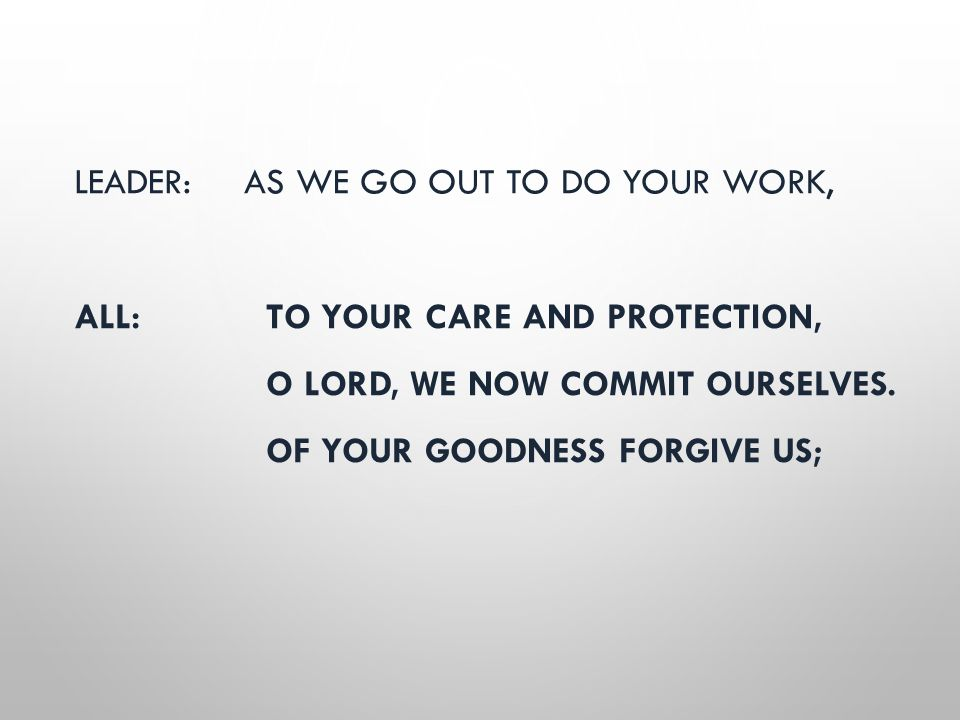 LEADER: AS WE GO OUT TO DO YOUR WORK, ALL:TO YOUR CARE AND PROTECTION, O LORD, WE NOW COMMIT OURSELVES. OF YOUR GOODNESS FORGIVE US;