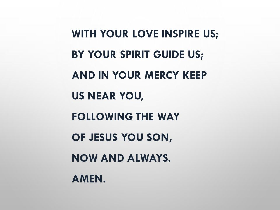 WITH YOUR LOVE INSPIRE US; BY YOUR SPIRIT GUIDE US; AND IN YOUR MERCY KEEP US NEAR YOU, FOLLOWING THE WAY OF JESUS YOU SON, NOW AND ALWAYS. AMEN.