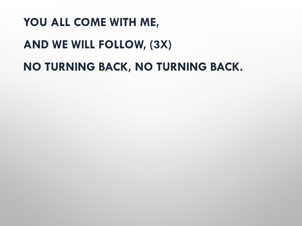 YOU ALL COME WITH ME, AND WE WILL FOLLOW, (3X) NO TURNING BACK, NO TURNING BACK.