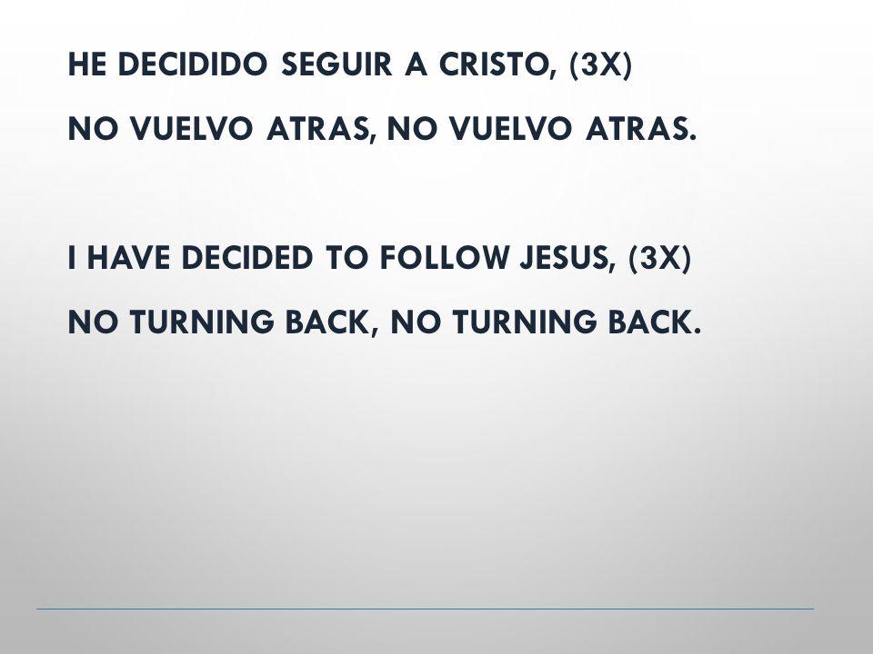 HE DECIDIDO SEGUIR A CRISTO, (3X) NO VUELVO ATRAS, NO VUELVO ATRAS.