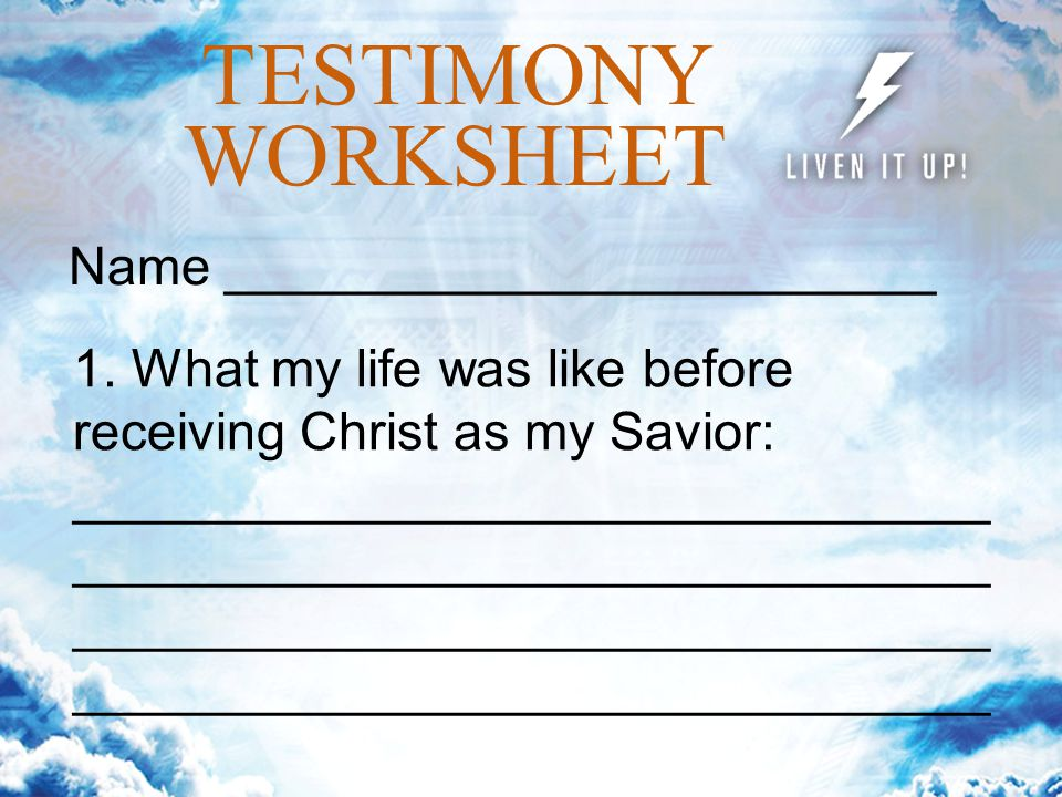 TESTIMONY WORKSHEET Name ________________________ 1. What my life was like before receiving Christ as my Savior:______________________________________