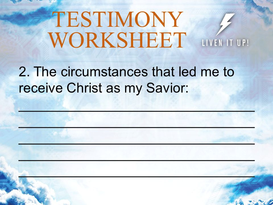 TESTIMONY WORKSHEET 2. The circumstances that led me to receive Christ as my Savior: _______________________________ _______________________________ _
