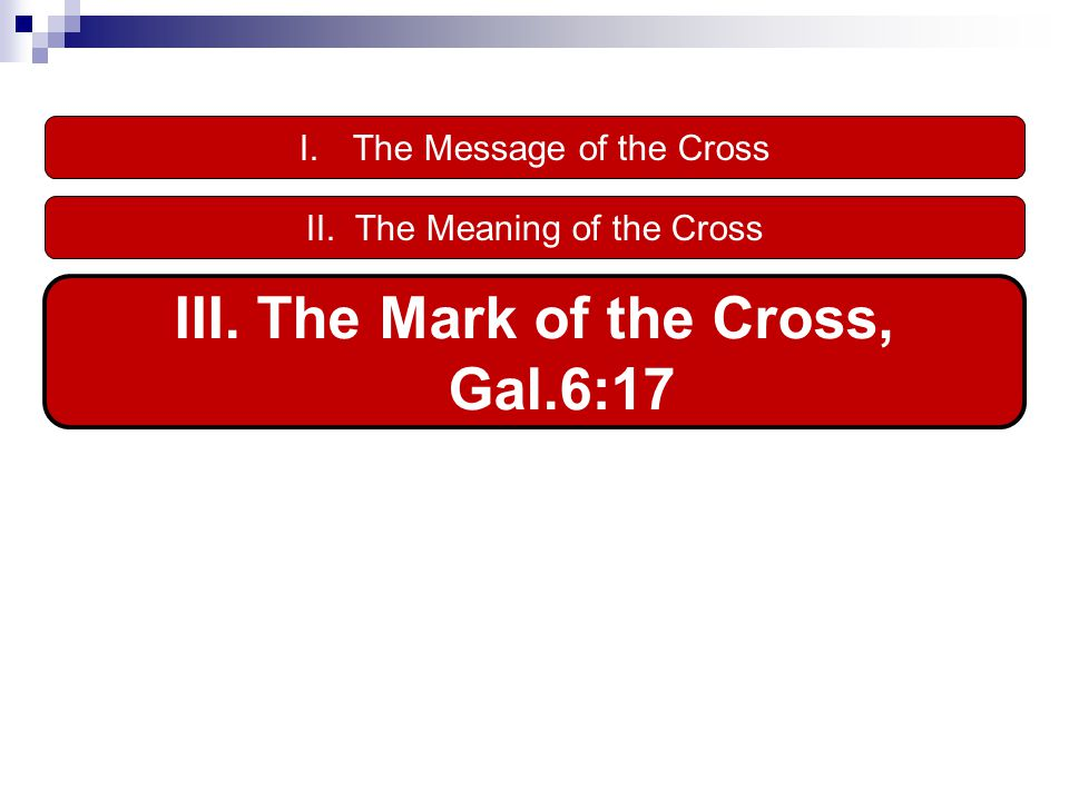 I.The Message of the Cross III. The Mark of the Cross, Gal.6:17 II. The Meaning of the Cross