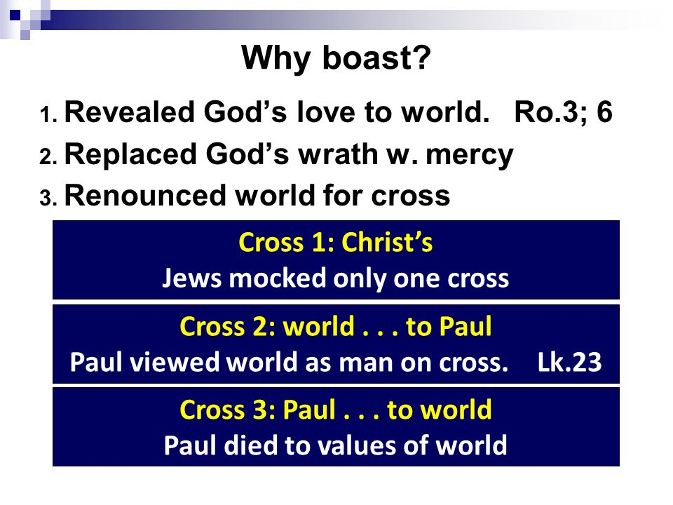 Boasters Jews: children of Abraham – Ro.2:23 Pharisees: separated ; superior to others Judaizers: flesh – Gal.6:12 [14; 1 Tim.1:13] We cannot boast in ourselves and the cross at the same time [2:20; 5:24]