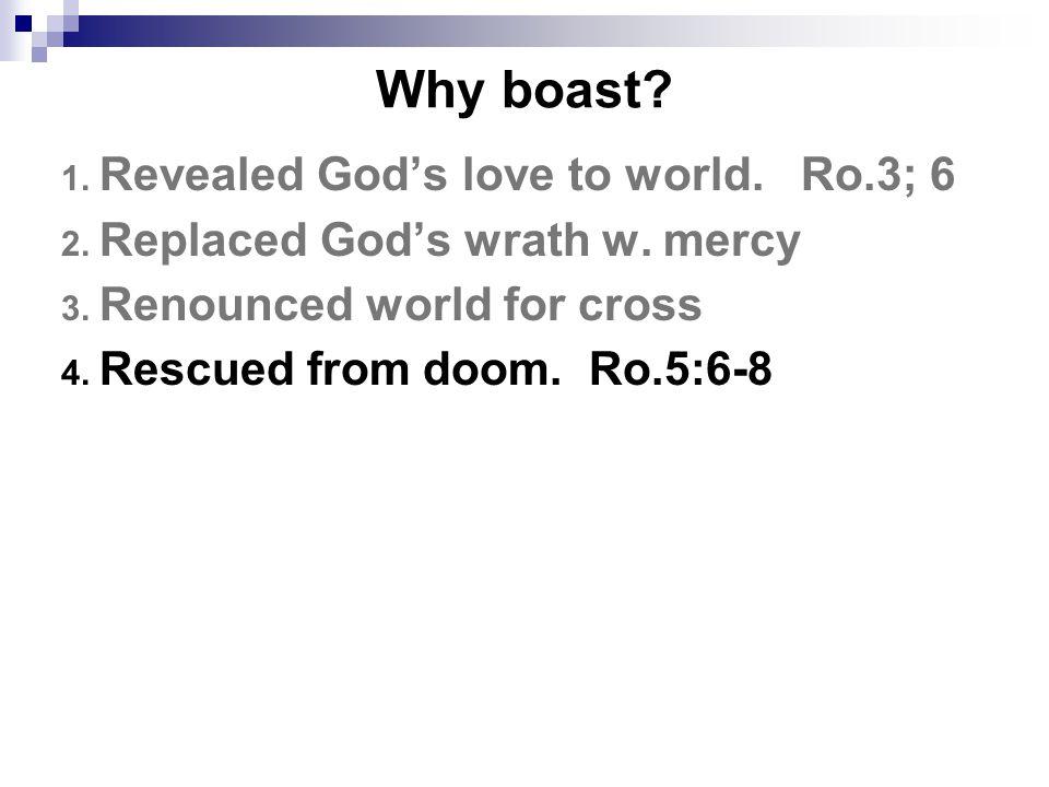 Why boast. 1. Revealed God's love to world. Ro.3; 6 2.