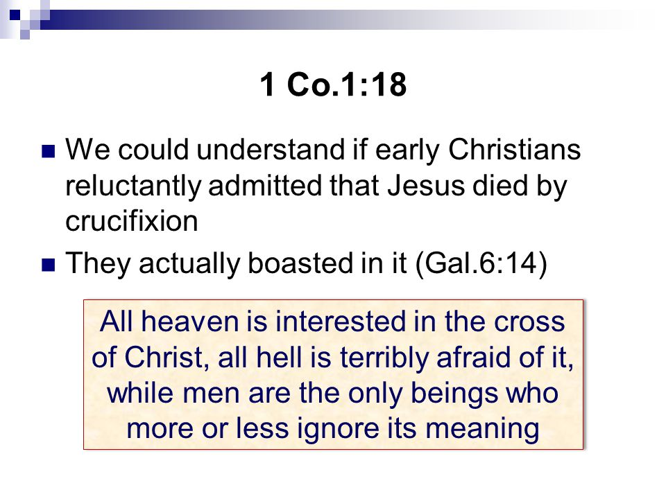 1 Co.1:18 We could understand if early Christians reluctantly admitted that Jesus died by crucifixion They actually boasted in it (Gal.6:14) All heaven is interested in the cross of Christ, all hell is terribly afraid of it, while men are the only beings who more or less ignore its meaning