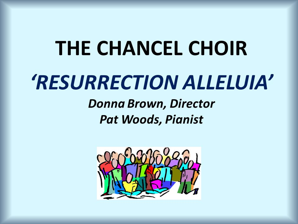 THE CHANCEL CHOIR 'RESURRECTION ALLELUIA' Donna Brown, Director Pat Woods, Pianist