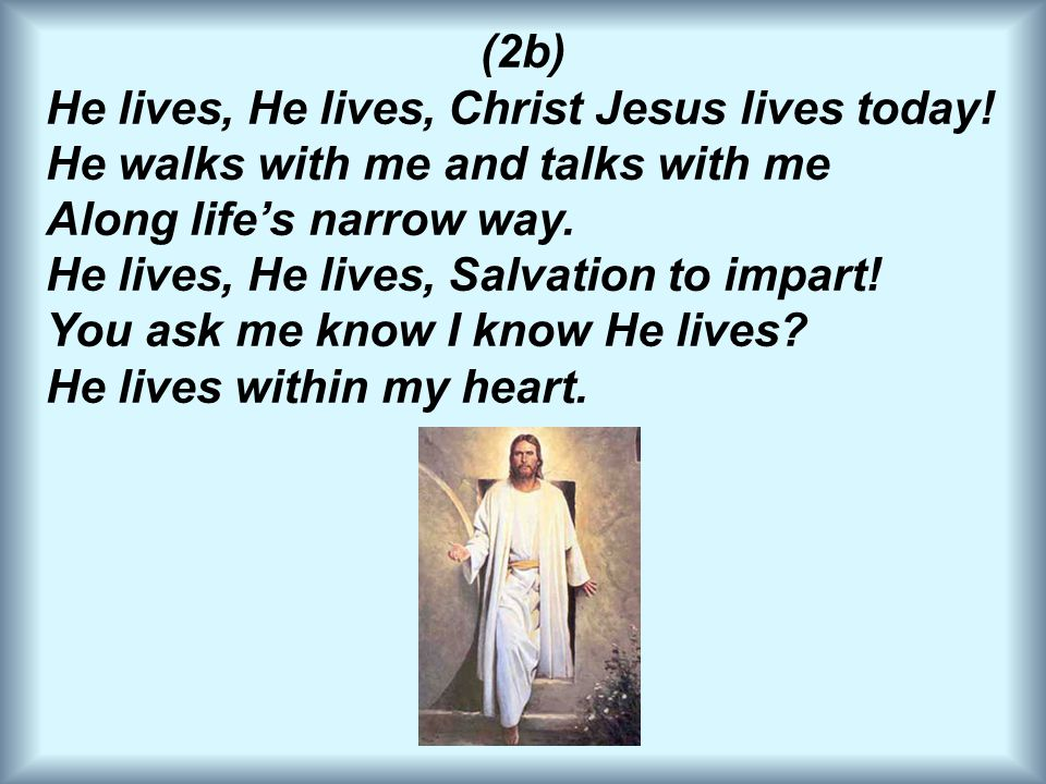 (2b) He lives, He lives, Christ Jesus lives today! He walks with me and talks with me Along life's narrow way. He lives, He lives, Salvation to impart