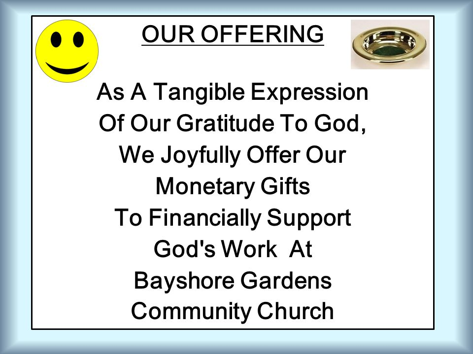 OUR OFFERING As A Tangible Expression Of Our Gratitude To God, We Joyfully Offer Our Monetary Gifts To Financially Support God's Work At Bayshore Gard