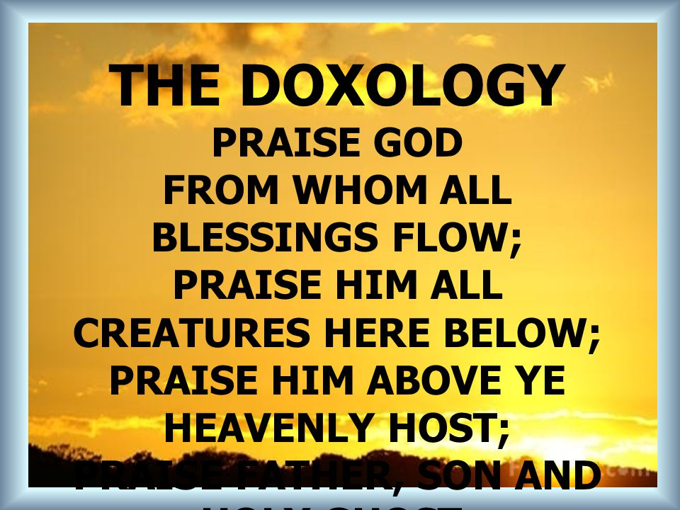 THE DOXOLOGY PRAISE GOD FROM WHOM ALL BLESSINGS FLOW; PRAISE HIM ALL CREATURES HERE BELOW; PRAISE HIM ABOVE YE HEAVENLY HOST; PRAISE FATHER, SON AND H