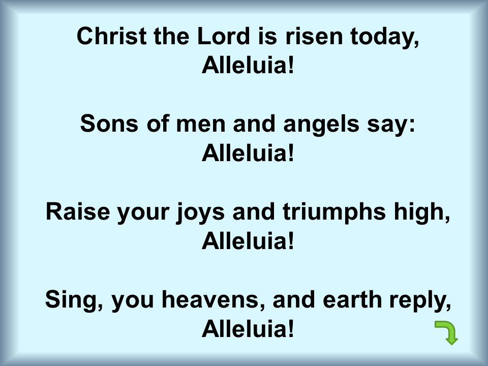 Christ the Lord is risen today, Alleluia! Sons of men and angels say: Alleluia! Raise your joys and triumphs high, Alleluia! Sing, you heavens, and ea