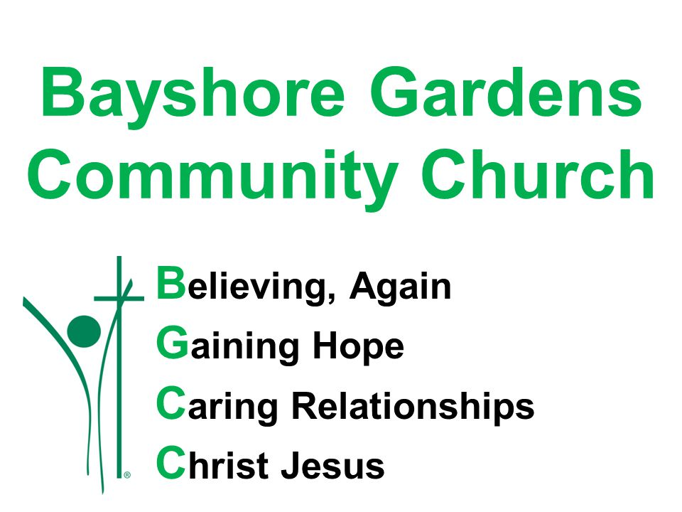 Bayshore Gardens Community Church B elieving, Again G aining Hope C aring Relationships C hrist Jesus
