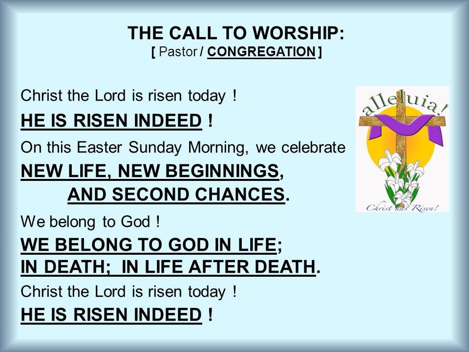 THE CALL TO WORSHIP: [ Pastor / CONGREGATION ] Christ the Lord is risen today ! HE IS RISEN INDEED ! On this Easter Sunday Morning, we celebrate NEW L