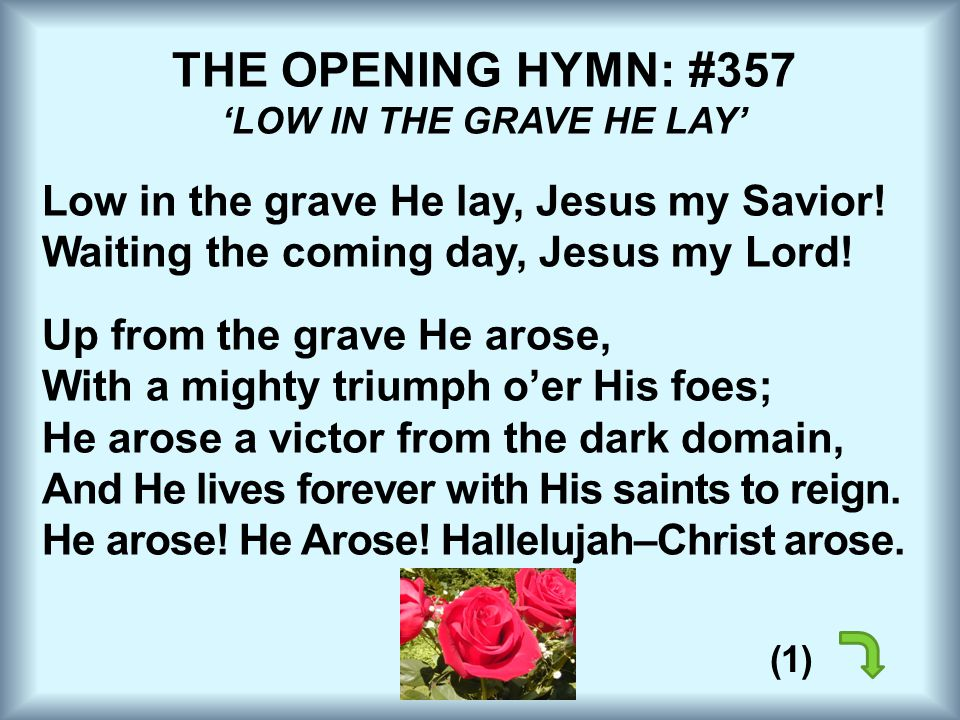 THE OPENING HYMN: #357 'LOW IN THE GRAVE HE LAY' Low in the grave He lay, Jesus my Savior! Waiting the coming day, Jesus my Lord! Up from the grave He