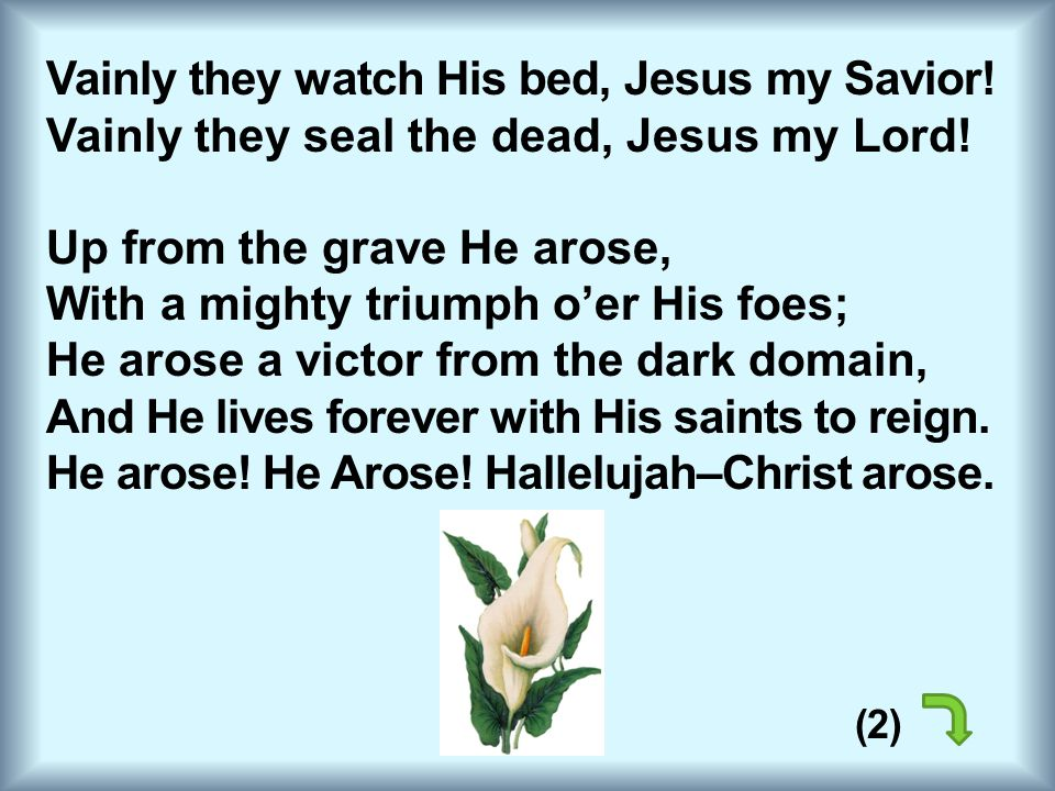 Vainly they watch His bed, Jesus my Savior! Vainly they seal the dead, Jesus my Lord! Up from the grave He arose, With a mighty triumph o'er His foes;
