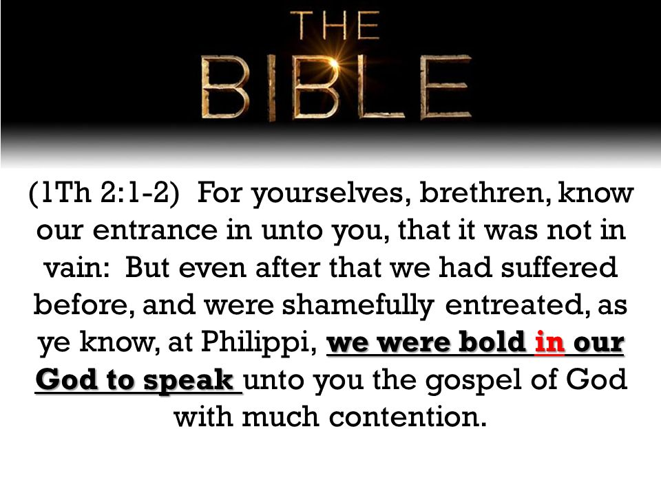we were bold in our God to speak (1Th 2:1-2) For yourselves, brethren, know our entrance in unto you, that it was not in vain: But even after that we had suffered before, and were shamefully entreated, as ye know, at Philippi, we were bold in our God to speak unto you the gospel of God with much contention.