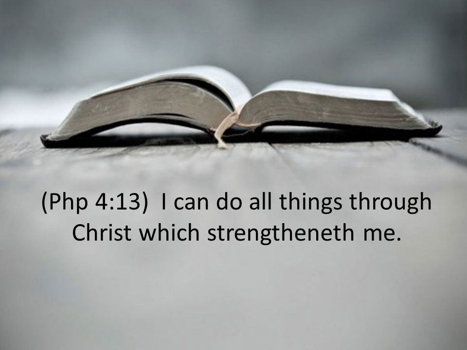 (Php 4:13) I can do all things through Christ which strengtheneth me.