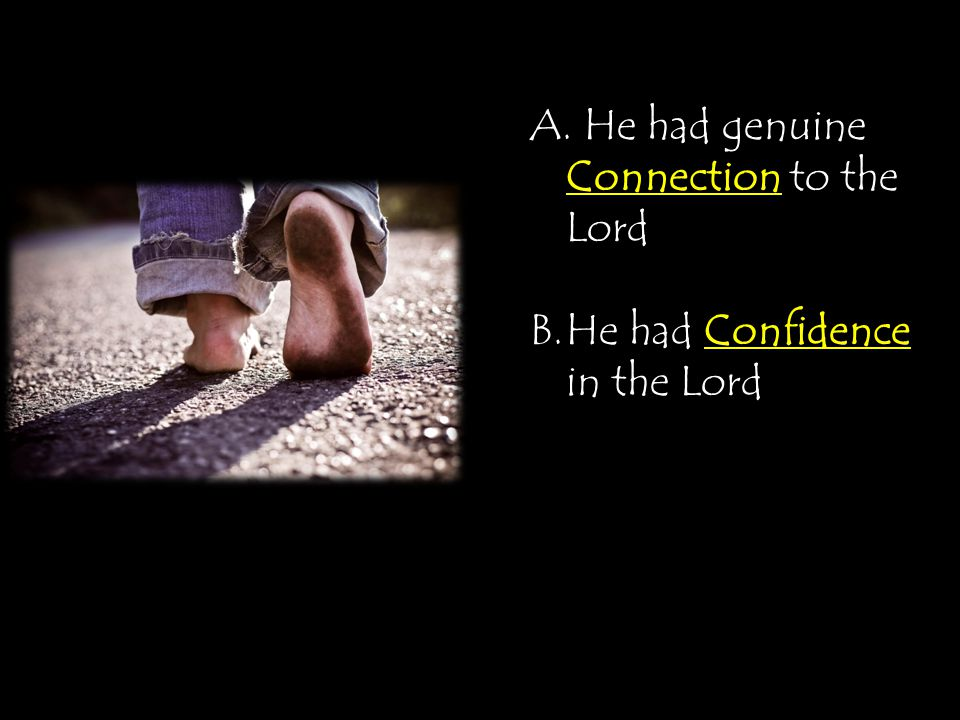 Connection A. He had genuine Connection to the Lord Confidence B.He had Confidence in the Lord