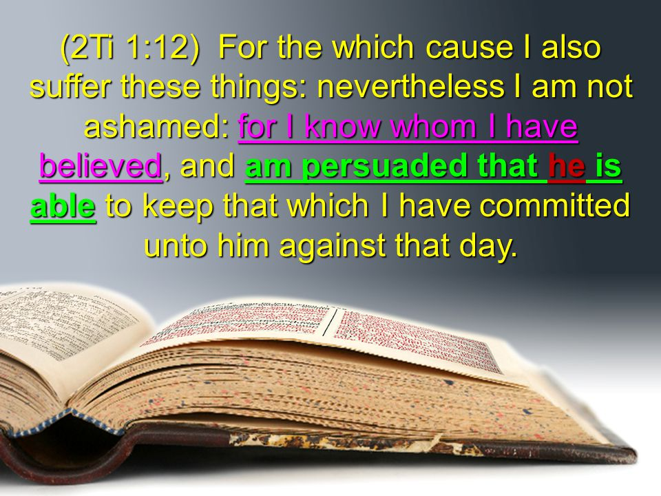(2Ti 1:12) For the which cause I also suffer these things: nevertheless I am not ashamed: for I know whom I have believed, and am persuaded that he is able to keep that which I have committed unto him against that day.