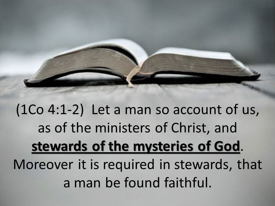 stewards of the mysteries of God (1Co 4:1-2) Let a man so account of us, as of the ministers of Christ, and stewards of the mysteries of God.