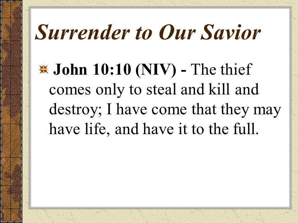 Surrender to Our Savior John 10:10 (NIV) - The thief comes only to steal and kill and destroy; I have come that they may have life, and have it to the full.