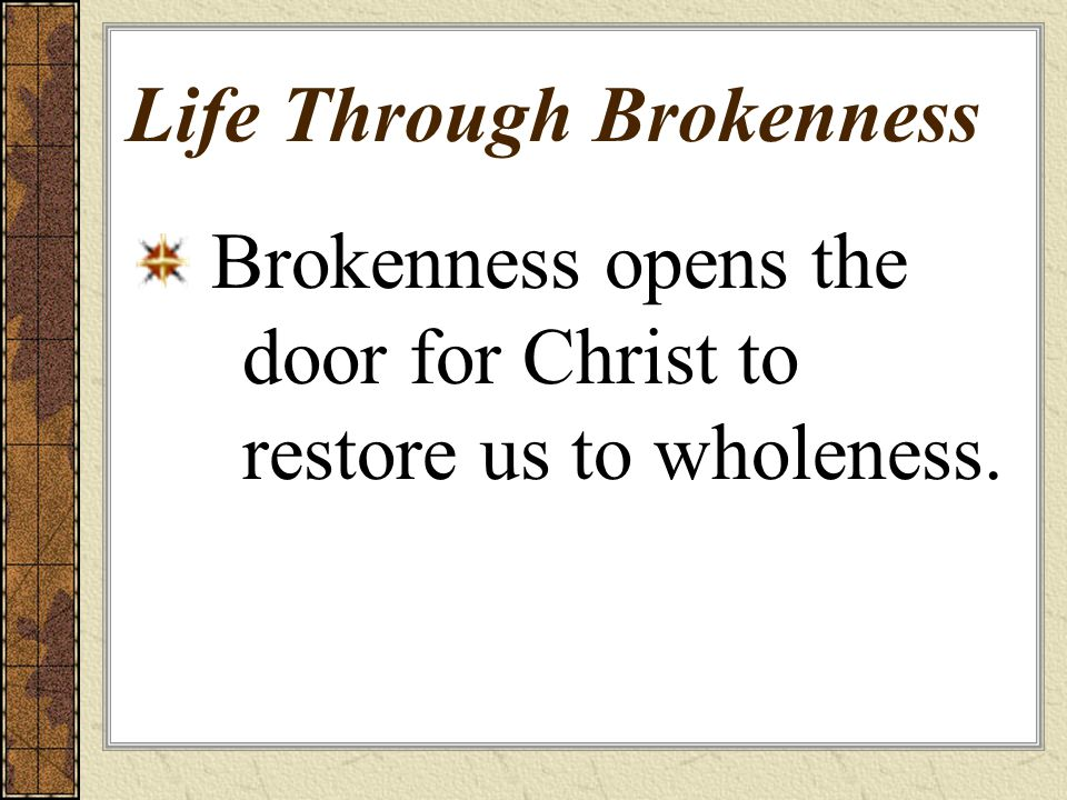 Life Through Brokenness Brokenness opens the door for Christ to restore us to wholeness.
