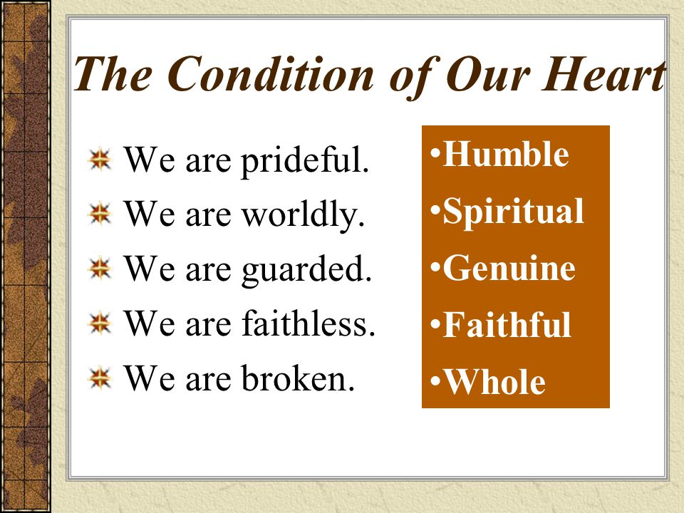 The Condition of Our Heart We are prideful. We are worldly. We are guarded. We are faithless. We are broken. Humble Spiritual Genuine Faithful Whole