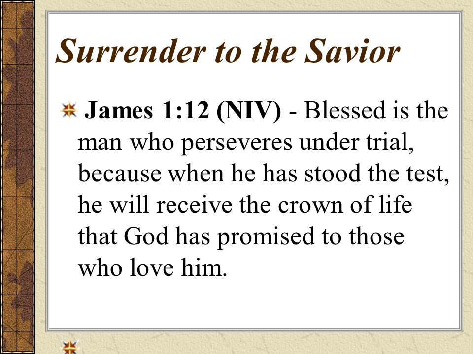 Surrender to the Savior James 1:12 (NIV) - Blessed is the man who perseveres under trial, because when he has stood the test, he will receive the crown of life that God has promised to those who love him.