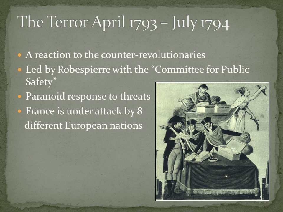 A reaction to the counter-revolutionaries Led by Robespierre with the Committee for Public Safety Paranoid response to threats France is under attack by 8 different European nations