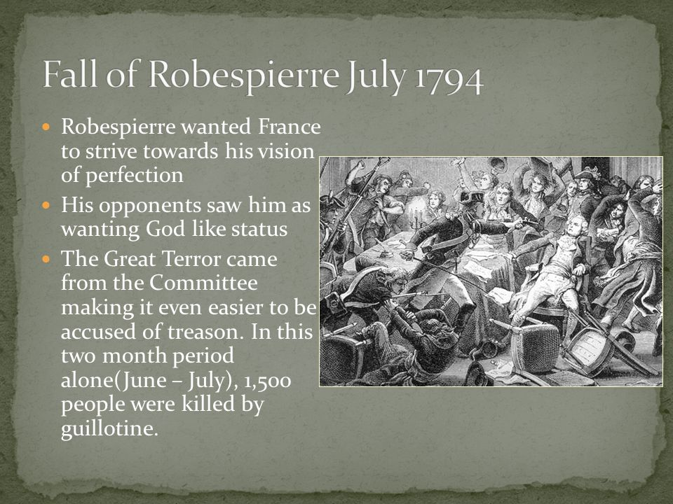 Robespierre wanted France to strive towards his vision of perfection His opponents saw him as wanting God like status The Great Terror came from the Committee making it even easier to be accused of treason.