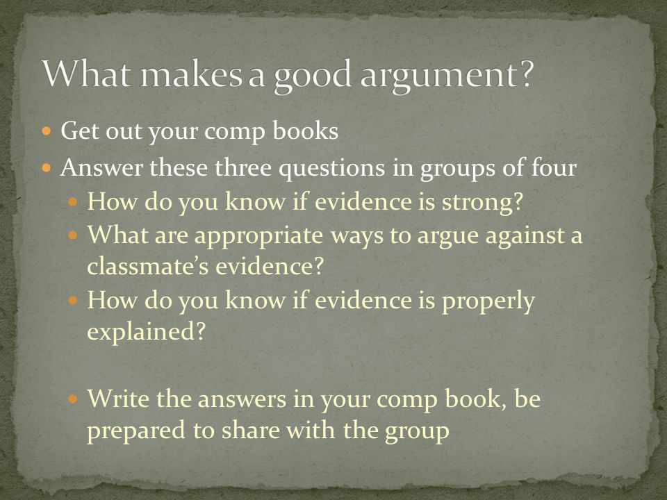 Get out your comp books Answer these three questions in groups of four How do you know if evidence is strong.