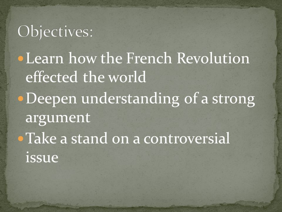 Learn how the French Revolution effected the world Deepen understanding of a strong argument Take a stand on a controversial issue