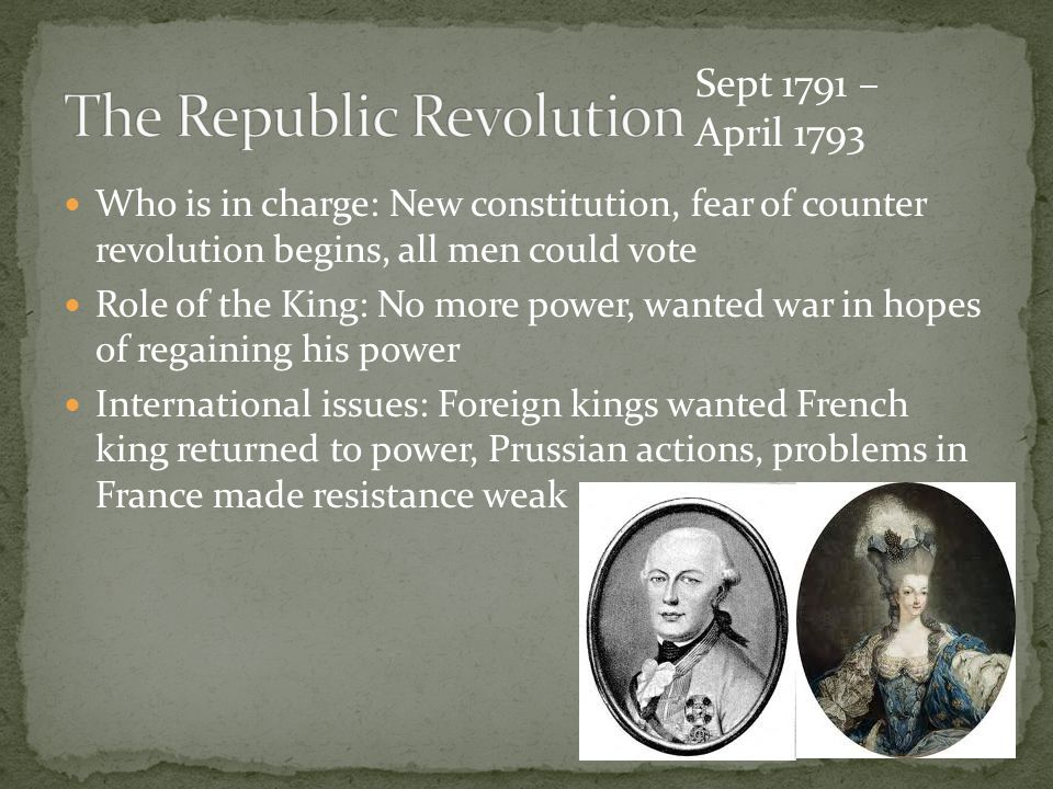 Who is in charge: New constitution, fear of counter revolution begins, all men could vote Role of the King: No more power, wanted war in hopes of regaining his power International issues: Foreign kings wanted French king returned to power, Prussian actions, problems in France made resistance weak Sept 1791 – April 1793