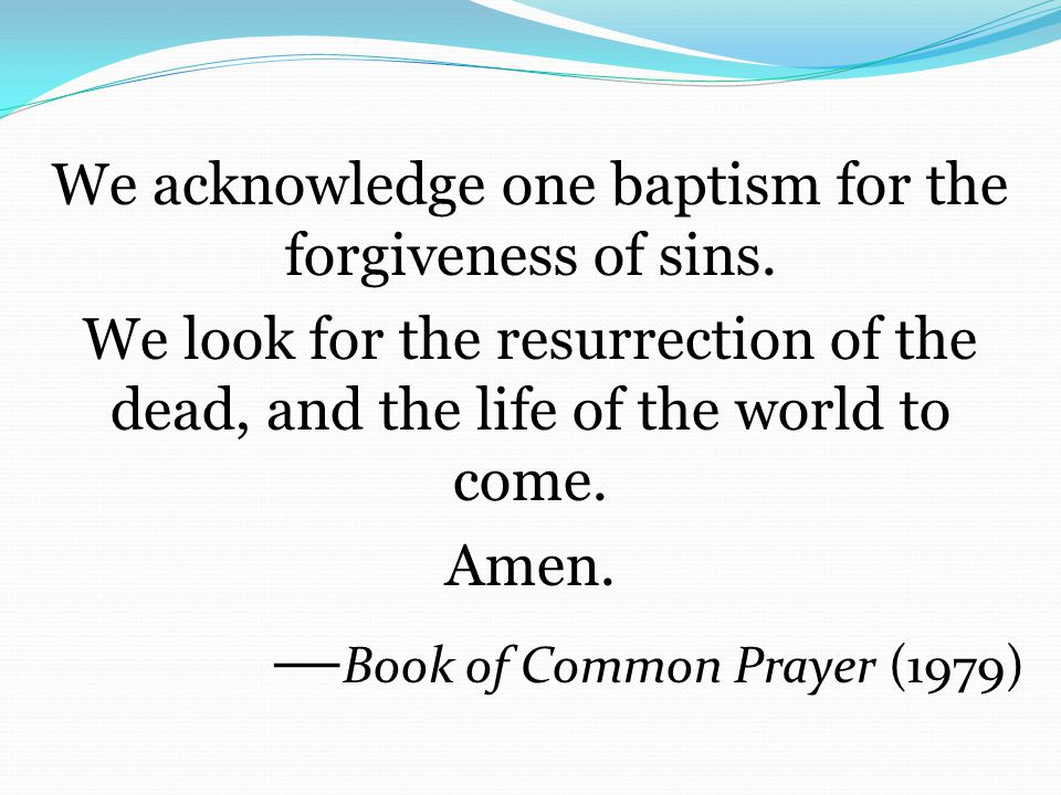 We acknowledge one baptism for the forgiveness of sins.