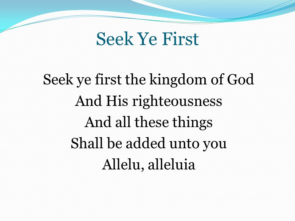 Seek Ye First Seek ye first the kingdom of God And His righteousness And all these things Shall be added unto you Allelu, alleluia