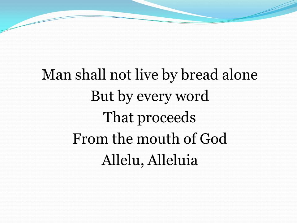 Man shall not live by bread alone But by every word That proceeds From the mouth of God Allelu, Alleluia