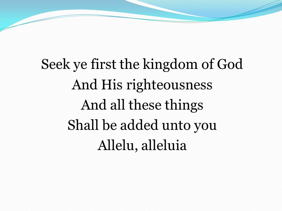Seek ye first the kingdom of God And His righteousness And all these things Shall be added unto you Allelu, alleluia